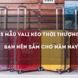 5 mẫu vali kéo thời thượng bạn nên sắm cho năm nay
